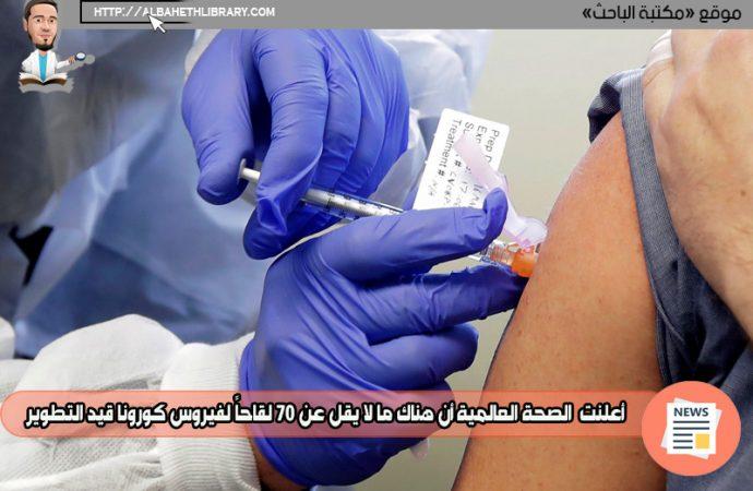 أعلنت منظمة الصحة العالمية أن هناك ما لا يقل عن 70 لقاحاً لفيروس كورونا قيد التطوير